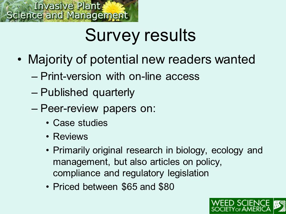 Survey results Majority of potential new readers wanted –Print-version with on-line access –Published quarterly –Peer-review papers on: Case studies Reviews Primarily original research in biology, ecology and management, but also articles on policy, compliance and regulatory legislation Priced between $65 and $80