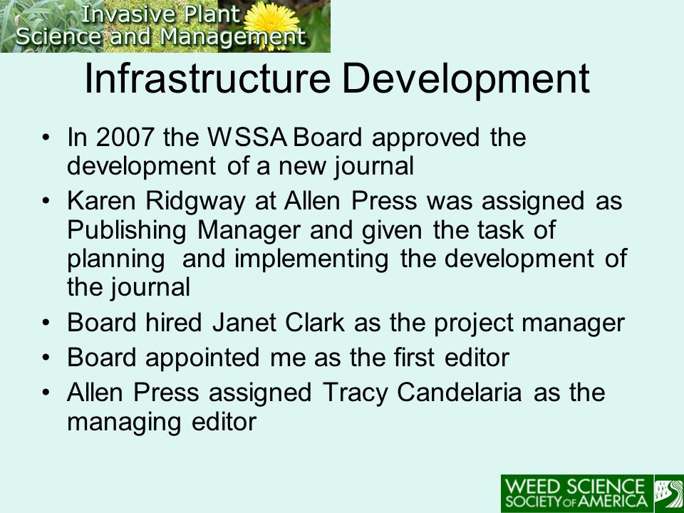 Infrastructure Development In 2007 the WSSA Board approved the development of a new journal Karen Ridgway at Allen Press was assigned as Publishing Manager and given the task of planning and implementing the development of the journal Board hired Janet Clark as the project manager Board appointed me as the first editor Allen Press assigned Tracy Candelaria as the managing editor