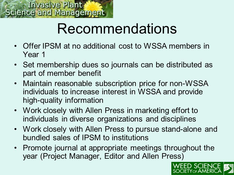 Recommendations Offer IPSM at no additional cost to WSSA members in Year 1 Set membership dues so journals can be distributed as part of member benefit Maintain reasonable subscription price for non-WSSA individuals to increase interest in WSSA and provide high-quality information Work closely with Allen Press in marketing effort to individuals in diverse organizations and disciplines Work closely with Allen Press to pursue stand-alone and bundled sales of IPSM to institutions Promote journal at appropriate meetings throughout the year (Project Manager, Editor and Allen Press)