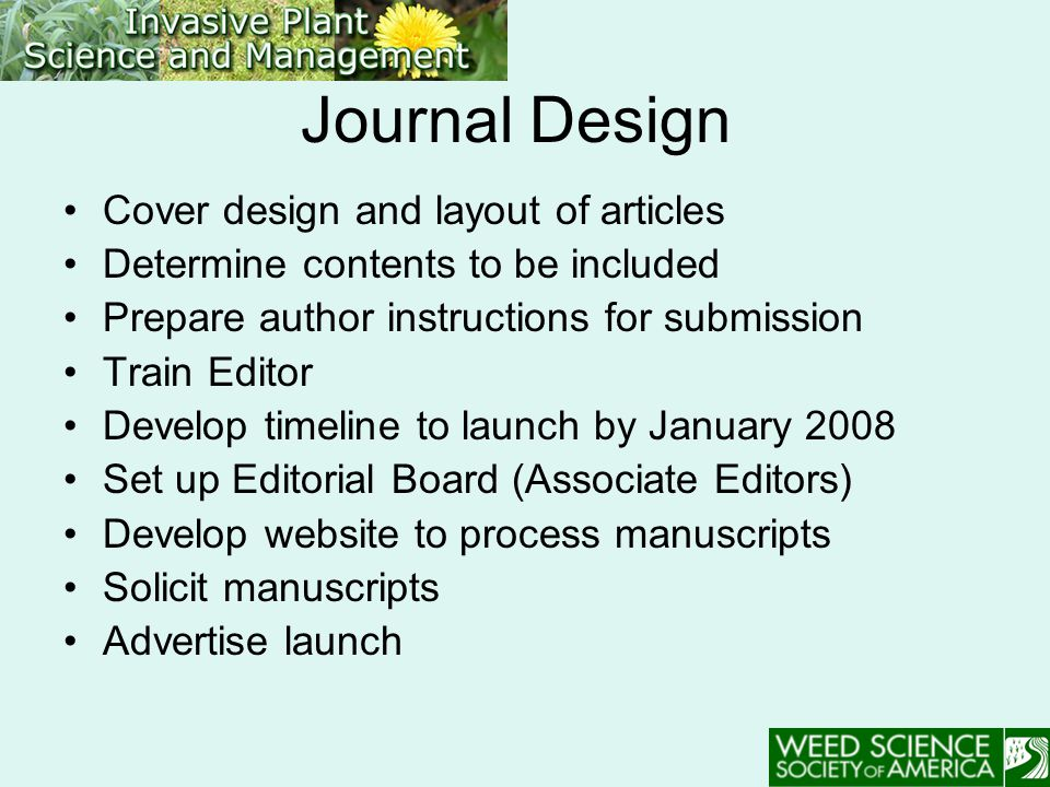 Journal Design Cover design and layout of articles Determine contents to be included Prepare author instructions for submission Train Editor Develop timeline to launch by January 2008 Set up Editorial Board (Associate Editors) Develop website to process manuscripts Solicit manuscripts Advertise launch