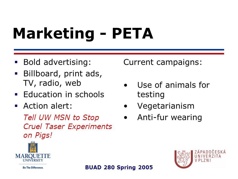 BUAD 280 Spring 2005 Marketing - PETA  Bold advertising:  Billboard, print ads, TV, radio, web  Education in schools  Action alert: Tell UW MSN to Stop Cruel Taser Experiments on Pigs.