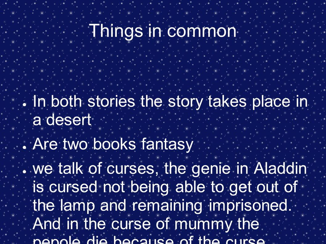 Things in common ● In both stories the story takes place in a desert ● Are two books fantasy ● we talk of curses, the genie in Aladdin is cursed not b