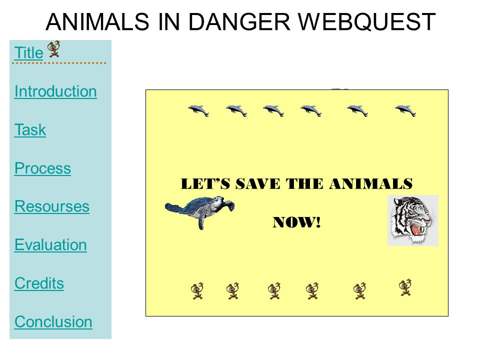 Title Introduction Task Process Resourses Evaluation Credits Conclusion ANIMALS IN DANGER WEBQUEST LET'S SAVE THE ANIMALS NOW!