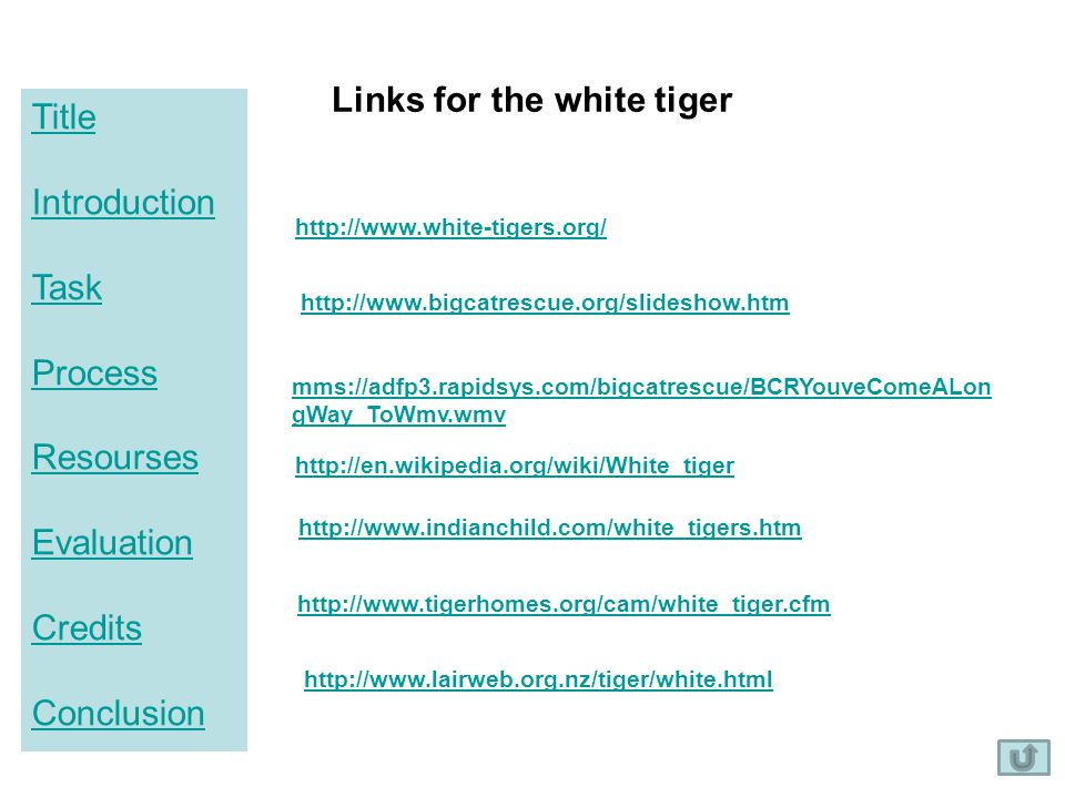 Title Introduction Task Process Resourses Evaluation Credits Conclusion Links for the white tiger http://www.white-tigers.org/ mms://adfp3.rapidsys.co
