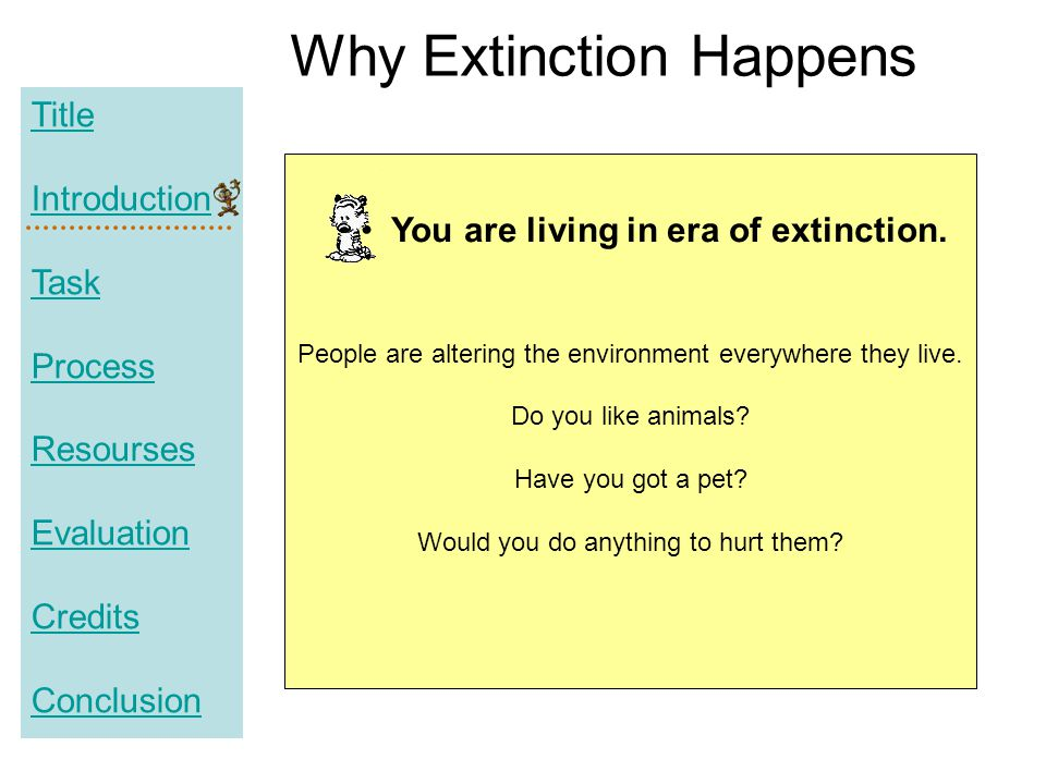Title Introduction Task Process Resourses Evaluation Credits Conclusion Why Extinction Happens People are altering the environment everywhere they liv