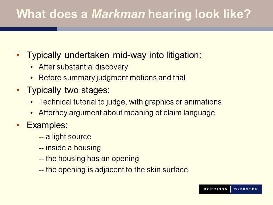 What does a Markman hearing look like? Typically undertaken mid-way into litigation: After substantial discovery Before summary judgment motions and t