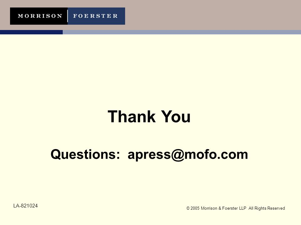 © 2005 Morrison & Foerster LLP All Rights Reserved Thank You Questions: apress@mofo.com LA-821024