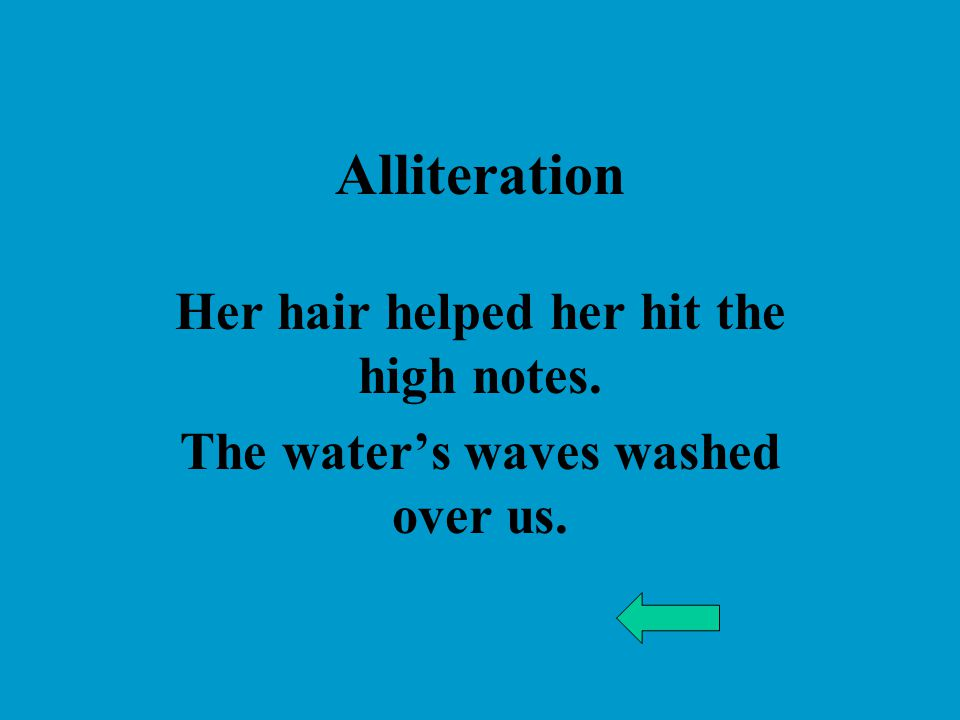 Alliteration Her hair helped her hit the high notes. The water's waves washed over us.