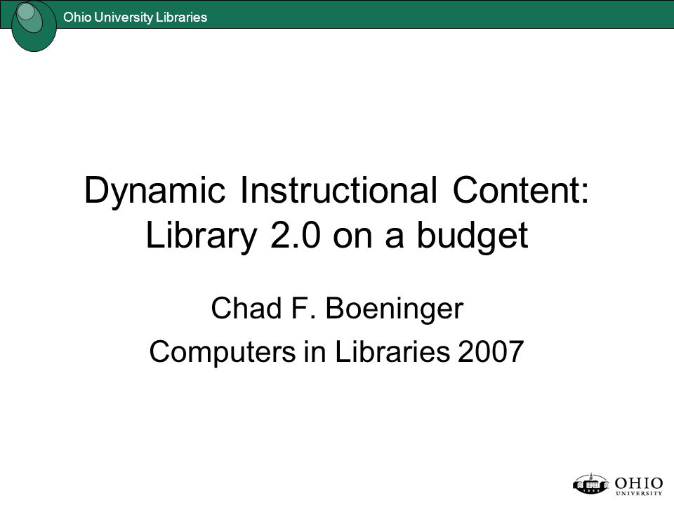 Ohio University Libraries Dynamic Instructional Content: Library 2.0 on a budget Chad F. Boeninger Computers in Libraries 2007