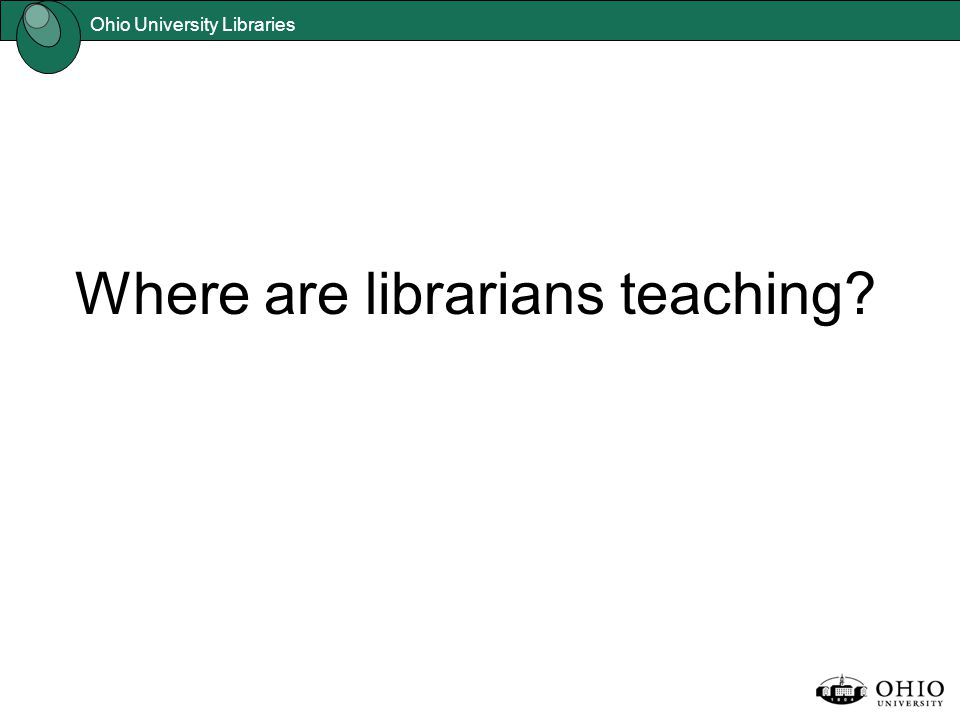 Ohio University Libraries Where are librarians teaching?