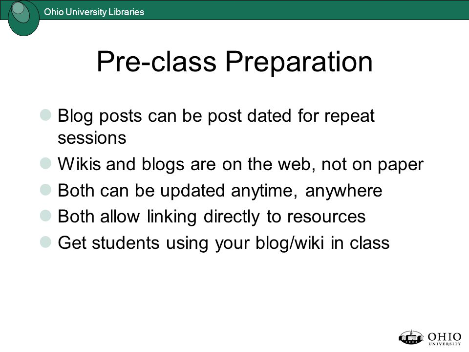 Pre-class Preparation Blog posts can be post dated for repeat sessions Wikis and blogs are on the web, not on paper Both can be updated anytime, anywhere Both allow linking directly to resources Get students using your blog/wiki in class