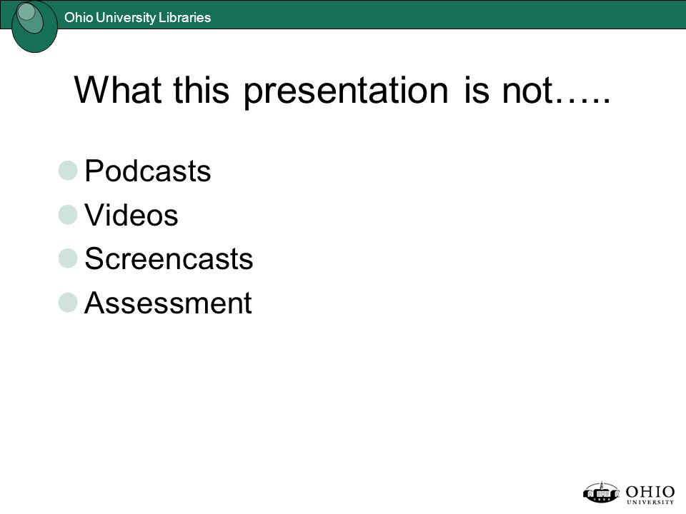 Ohio University Libraries What this presentation is not….. Podcasts Videos Screencasts Assessment