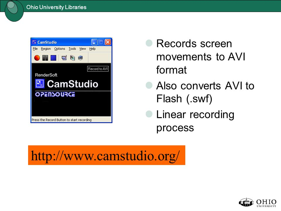 Ohio University Libraries http://www.camstudio.org/ Records screen movements to AVI format Also converts AVI to Flash (.swf) Linear recording process