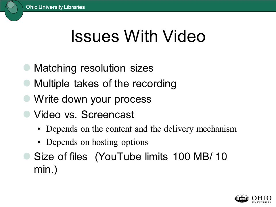 Ohio University Libraries Issues With Video Matching resolution sizes Multiple takes of the recording Write down your process Video vs. Screencast Dep