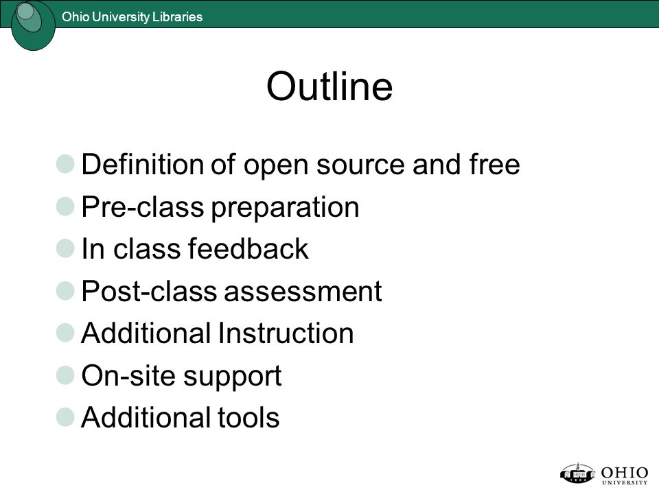 Ohio University Libraries Outline Definition of open source and free Pre-class preparation In class feedback Post-class assessment Additional Instruct
