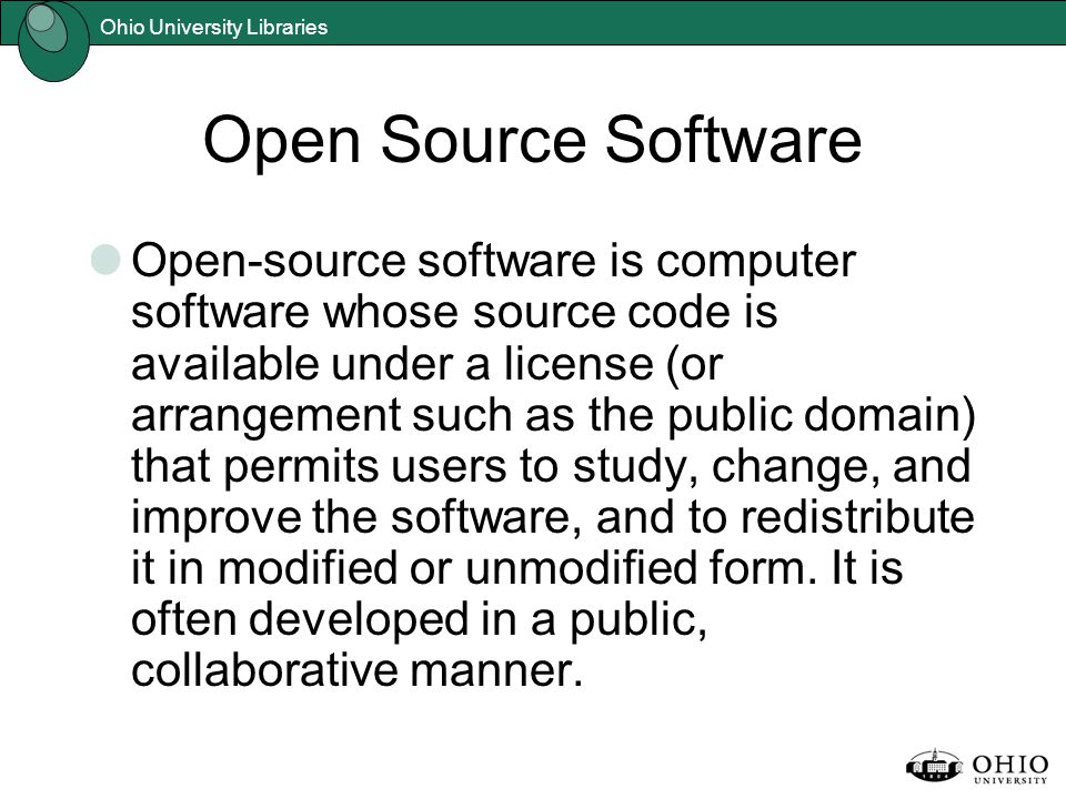 Ohio University Libraries Open Source Software Open-source software is computer software whose source code is available under a license (or arrangement such as the public domain) that permits users to study, change, and improve the software, and to redistribute it in modified or unmodified form.