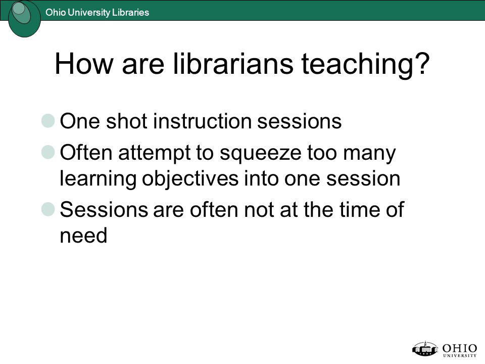 Ohio University Libraries How are librarians teaching.