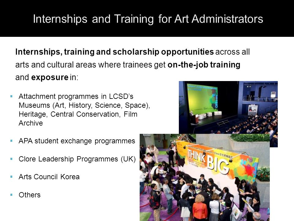  Attachment programmes in LCSD's Museums (Art, History, Science, Space), Heritage, Central Conservation, Film Archive  APA student exchange programmes  Clore Leadership Programmes (UK)  Arts Council Korea  Others Internships, training and scholarship opportunities across all arts and cultural areas where trainees get on-the-job training and exposure in: