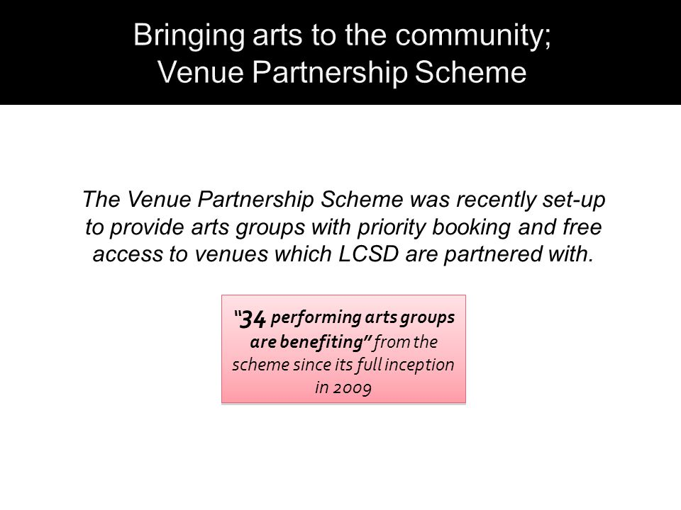 The Venue Partnership Scheme was recently set-up to provide arts groups with priority booking and free access to venues which LCSD are partnered with.