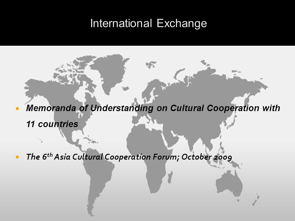  Memoranda of Understanding on Cultural Cooperation with 11 countries  The 6 th Asia Cultural Cooperation Forum; October 2009