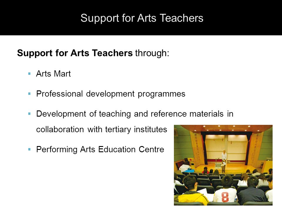 Support for Arts Teachers through:  Arts Mart  Professional development programmes  Development of teaching and reference materials in collaboration with tertiary institutes  Performing Arts Education Centre
