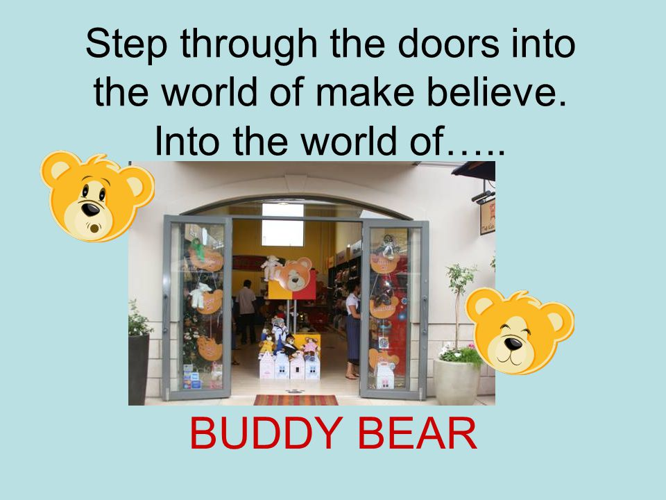 Step through the doors into the world of make believe. Into the world of….. BUDDY BEAR