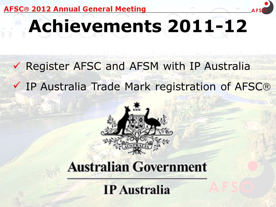 AFSC 2012 Annual General Meeting Achievements 2011-12 Register AFSC and AFSM with IP Australia IP Australia Trade Mark registration of AFSC