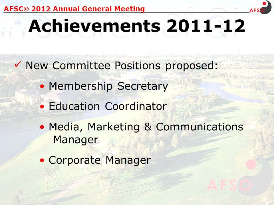 New Committee Positions proposed: Membership Secretary Education Coordinator Media, Marketing & Communications Manager Corporate Manager AFSC 2012 Annual General Meeting Achievements 2011-12