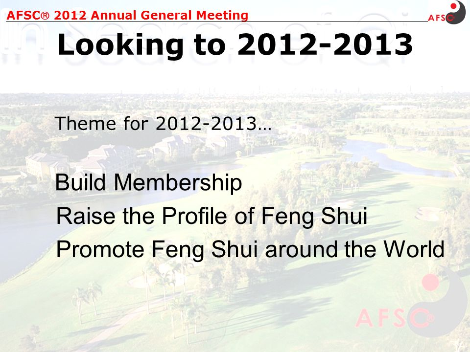 AFSC 2012 Annual General Meeting Looking to 2012-2013 Theme for 2012-2013… Build Membership Raise the Profile of Feng Shui Promote Feng Shui around the World