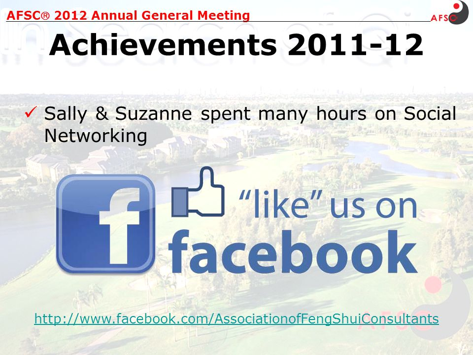 AFSC 2012 Annual General Meeting Achievements 2011-12 Sally & Suzanne spent many hours on Social Networking http://www.facebook.com/AssociationofFengShuiConsultants