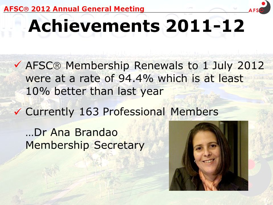 AFSC 2012 Annual General Meeting Achievements 2011-12 AFSC Membership Renewals to 1 July 2012 were at a rate of 94.4% which is at least 10% better than last year …Dr Ana Brandao Membership Secretary Currently 163 Professional Members