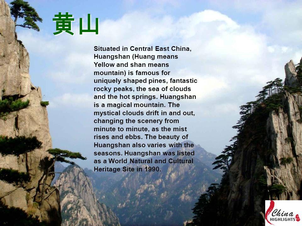 黄山 Situated in Central East China, Huangshan (Huang means Yellow and shan means mountain) is famous for uniquely shaped pines, fantastic rocky peaks, the sea of clouds and the hot springs.
