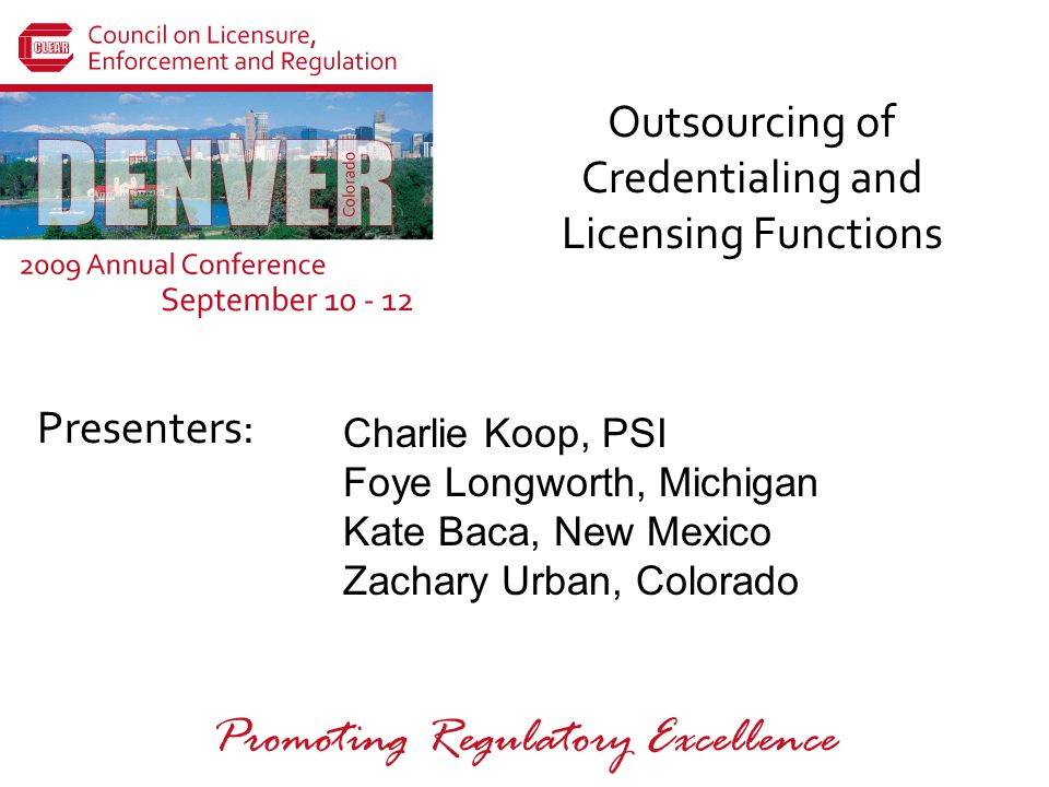 Presenters: Promoting Regulatory Excellence Outsourcing of Credentialing and Licensing Functions Charlie Koop, PSI Foye Longworth, Michigan Kate Baca, New Mexico Zachary Urban, Colorado