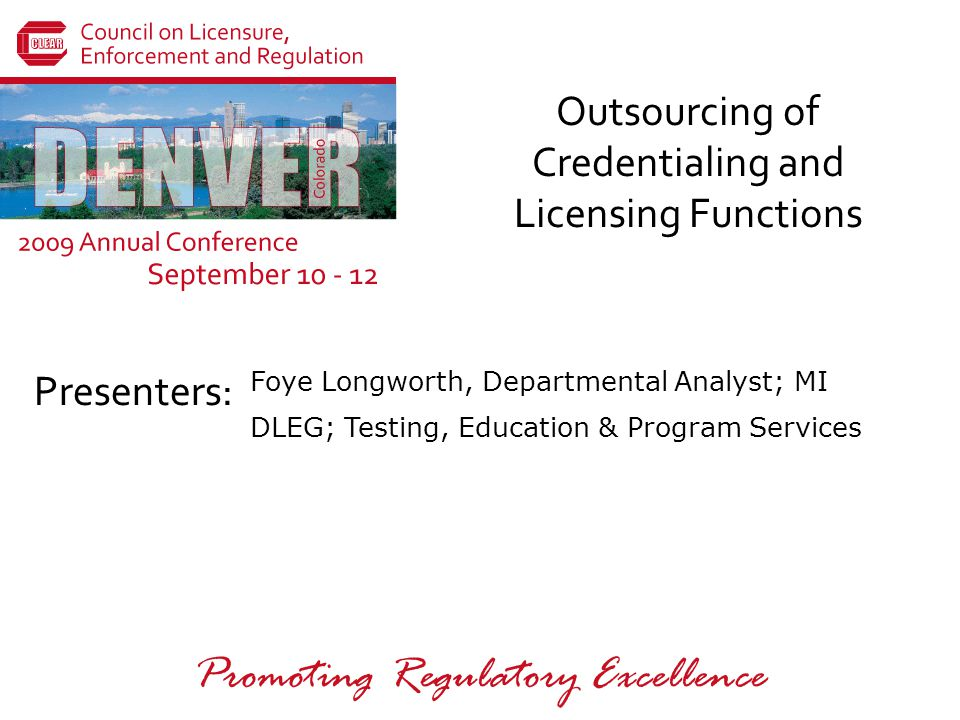 Presenters: Promoting Regulatory Excellence Outsourcing of Credentialing and Licensing Functions Foye Longworth, Departmental Analyst; MI DLEG; Testing, Education & Program Services