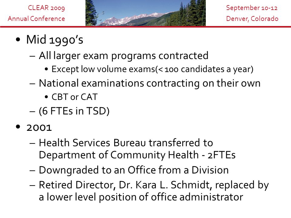 CLEAR 2009 Annual Conference September 10-12 Denver, Colorado Mid 1990's –All larger exam programs contracted Except low volume exams(< 100 candidates a year) –National examinations contracting on their own CBT or CAT –(6 FTEs in TSD) 2001 –Health Services Bureau transferred to Department of Community Health - 2FTEs –Downgraded to an Office from a Division –Retired Director, Dr.