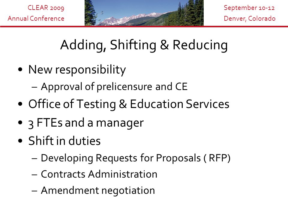 CLEAR 2009 Annual Conference September 10-12 Denver, Colorado Adding, Shifting & Reducing New responsibility –Approval of prelicensure and CE Office of Testing & Education Services 3 FTEs and a manager Shift in duties –Developing Requests for Proposals ( RFP) –Contracts Administration –Amendment negotiation