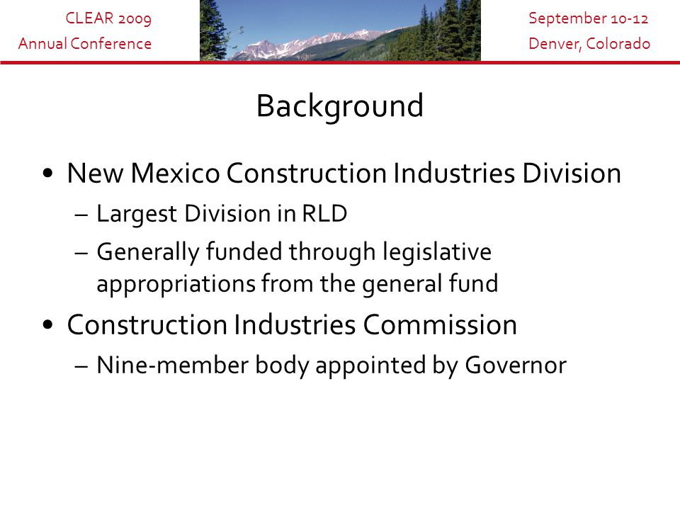 CLEAR 2009 Annual Conference September 10-12 Denver, Colorado Background New Mexico Construction Industries Division –Largest Division in RLD –Generally funded through legislative appropriations from the general fund Construction Industries Commission –Nine-member body appointed by Governor