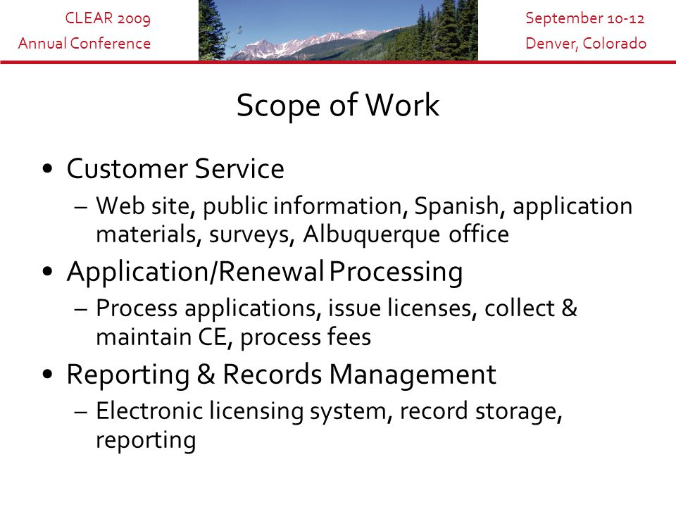 CLEAR 2009 Annual Conference September 10-12 Denver, Colorado Scope of Work Customer Service –Web site, public information, Spanish, application materials, surveys, Albuquerque office Application/Renewal Processing –Process applications, issue licenses, collect & maintain CE, process fees Reporting & Records Management –Electronic licensing system, record storage, reporting