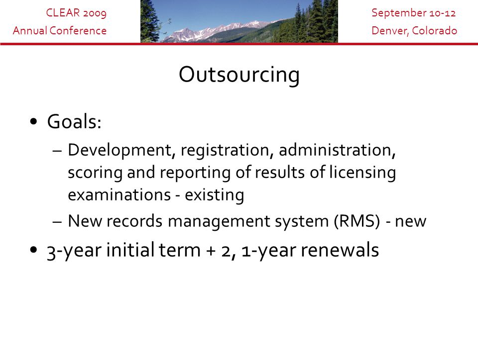 CLEAR 2009 Annual Conference September 10-12 Denver, Colorado Outsourcing Goals: –Development, registration, administration, scoring and reporting of results of licensing examinations - existing –New records management system (RMS) - new 3-year initial term + 2, 1-year renewals