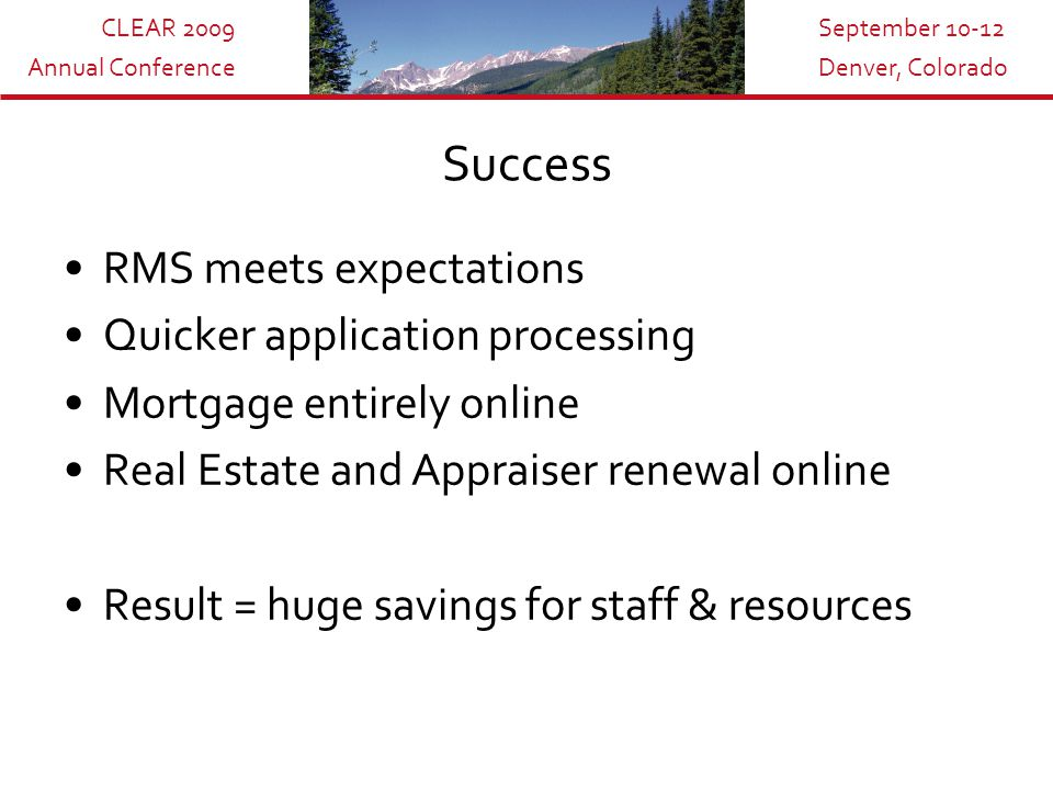 CLEAR 2009 Annual Conference September 10-12 Denver, Colorado Success RMS meets expectations Quicker application processing Mortgage entirely online Real Estate and Appraiser renewal online Result = huge savings for staff & resources