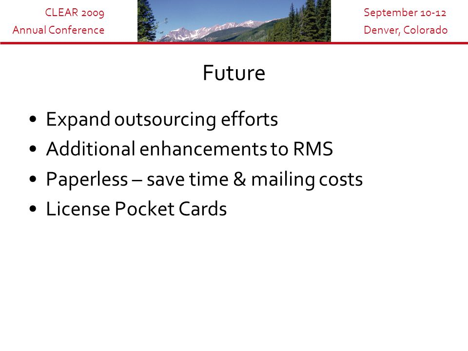 CLEAR 2009 Annual Conference September 10-12 Denver, Colorado Future Expand outsourcing efforts Additional enhancements to RMS Paperless – save time & mailing costs License Pocket Cards