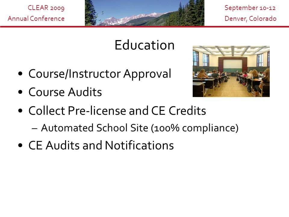 CLEAR 2009 Annual Conference September 10-12 Denver, Colorado Education Course/Instructor Approval Course Audits Collect Pre-license and CE Credits –Automated School Site (100% compliance) CE Audits and Notifications