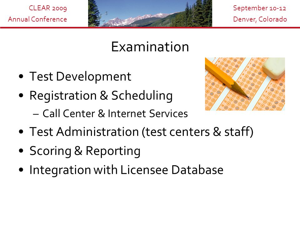 CLEAR 2009 Annual Conference September 10-12 Denver, Colorado Examination Test Development Registration & Scheduling –Call Center & Internet Services Test Administration (test centers & staff) Scoring & Reporting Integration with Licensee Database