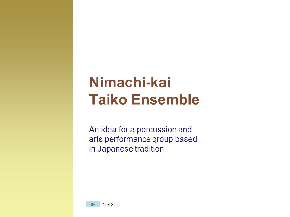 An idea for a percussion and arts performance group based in Japanese tradition Nimachi-kai Taiko Ensemble Next Slide