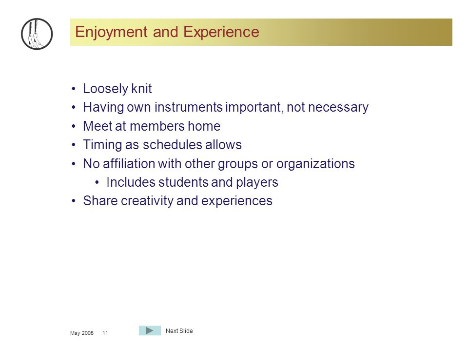 May 200511 Enjoyment and Experience Loosely knit Having own instruments important, not necessary Meet at members home Timing as schedules allows No affiliation with other groups or organizations Includes students and players Share creativity and experiences Next Slide