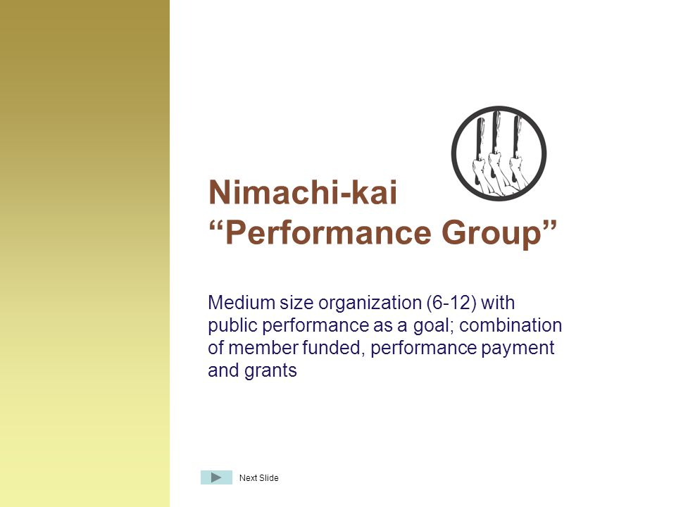 Medium size organization (6-12) with public performance as a goal; combination of member funded, performance payment and grants Nimachi-kai Performance Group Next Slide