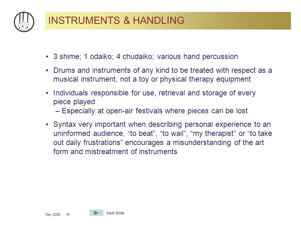 May 200518 INSTRUMENTS & HANDLING 3 shime; 1 odaiko; 4 chudaiko; various hand percussion Drums and instruments of any kind to be treated with respect as a musical instrument, not a toy or physical therapy equipment Individuals responsible for use, retrieval and storage of every piece played – Especially at open-air festivals where pieces can be lost Syntax very important when describing personal experience to an uninformed audience, to beat , to wail , my therapist or to take out daily frustrations encourages a misunderstanding of the art form and mistreatment of instruments Next Slide