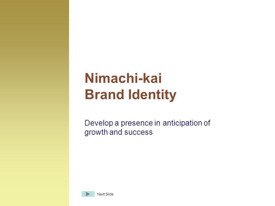 Develop a presence in anticipation of growth and success Nimachi-kai Brand Identity Next Slide