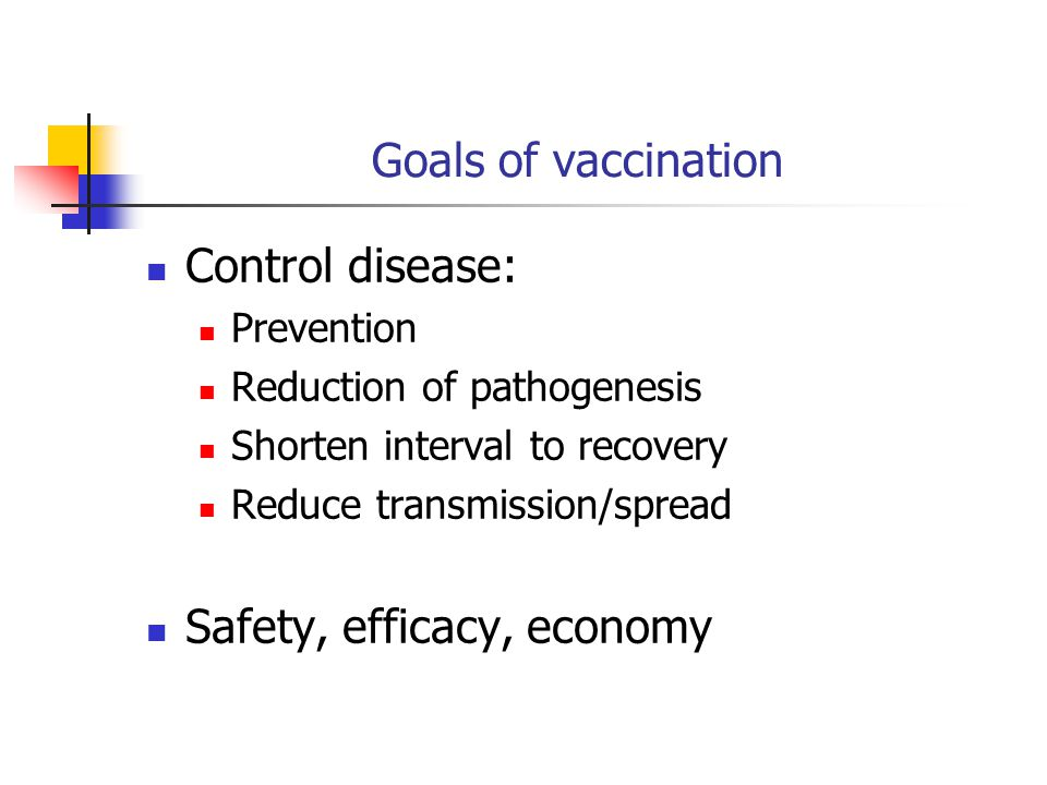 Goals of vaccination Control disease: Prevention Reduction of pathogenesis Shorten interval to recovery Reduce transmission/spread Safety, efficacy, economy