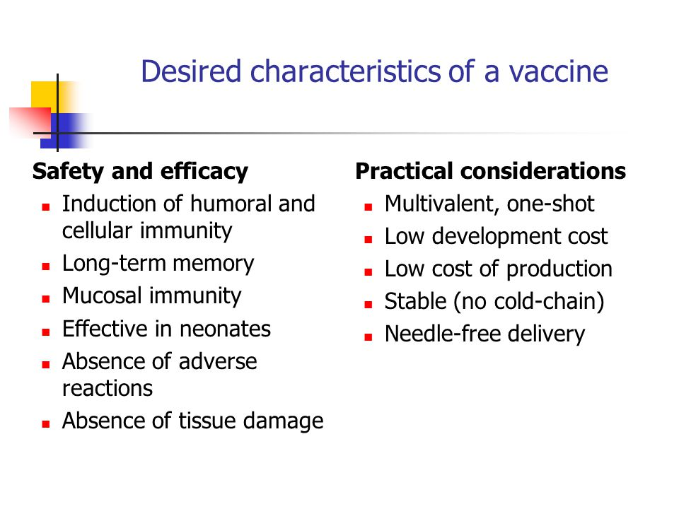 Desired characteristics of a vaccine Safety and efficacy Induction of humoral and cellular immunity Long-term memory Mucosal immunity Effective in neonates Absence of adverse reactions Absence of tissue damage Practical considerations Multivalent, one-shot Low development cost Low cost of production Stable (no cold-chain) Needle-free delivery